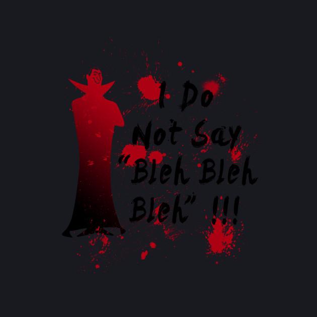 I do not say bleh bleh bleh