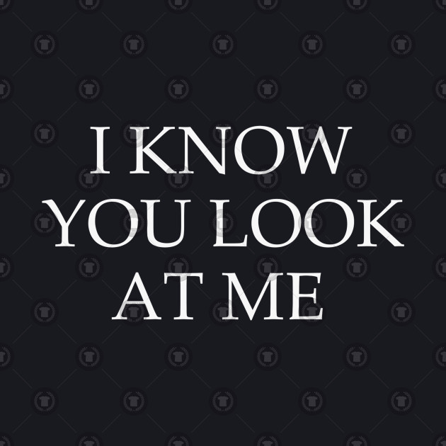 I know you look at me