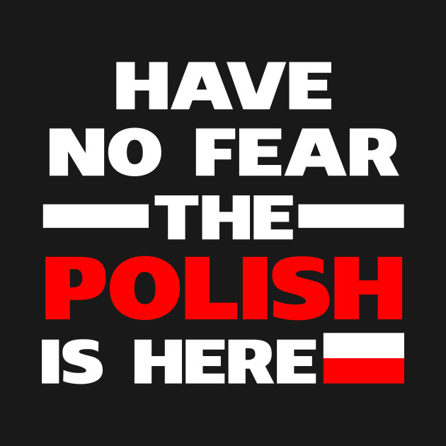 Have No Fear The Polish Is Here Proud