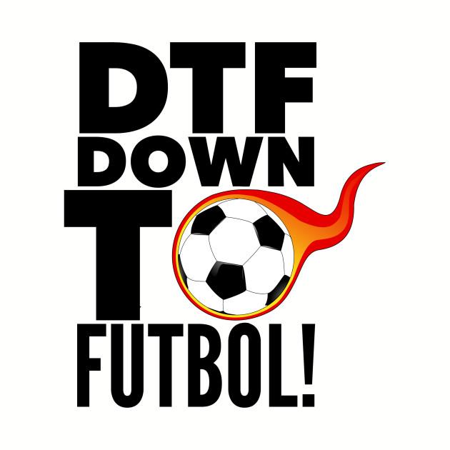 DTF: Down To Fútbol!