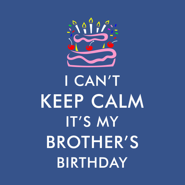 I Cant Keep Calm Its My Brothers Birthday