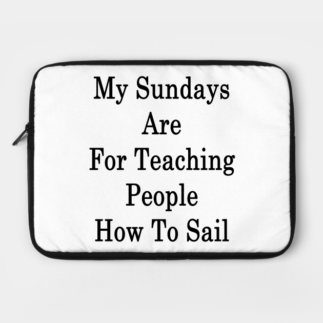 My Sundays Are For Teaching People How To Sail
