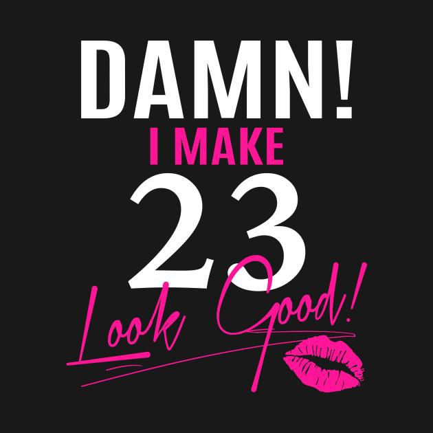 23 Gifts For My Boyfriend S 23rd Birthday: Damn I Make 23 Look Good Funny 23rd Birthday Gift