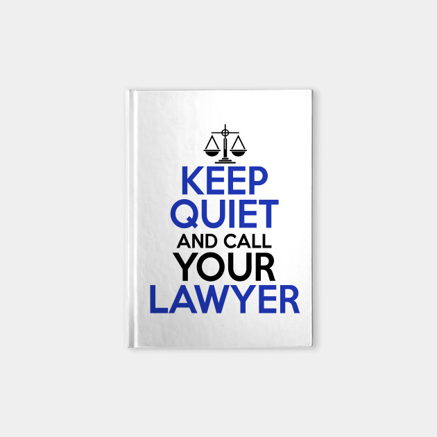 Keep Quiet And Call Your Lawyer