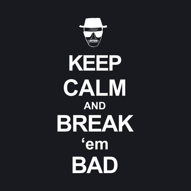 Keep Calm and Break Em Bad
