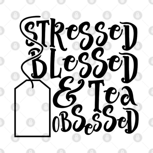Stressed Blessed Tea Obsessed
