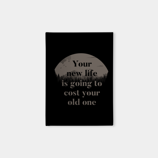 Your New Life Is Going To Cost Your Old One
