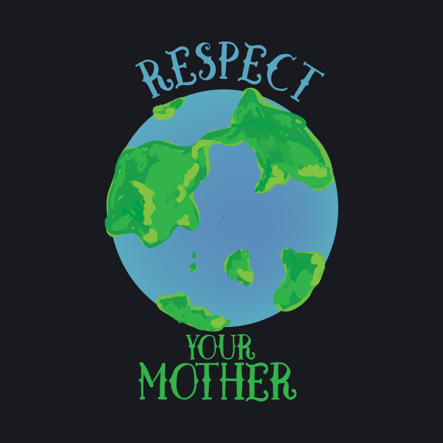 Respect your mother earth