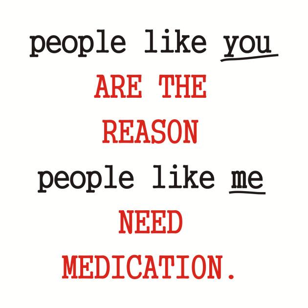 People Like You Are The Reason People Like Me Need Medication