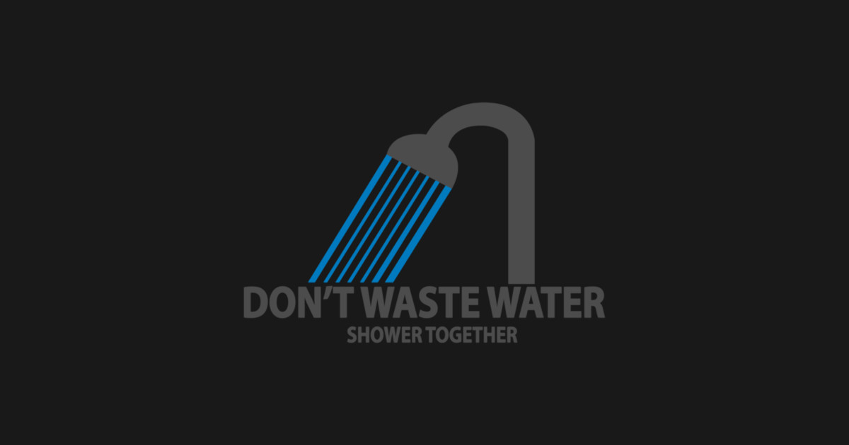 89dabf3a50 Don't Waste Water - Funnytee - T-Shirt | TeePublic