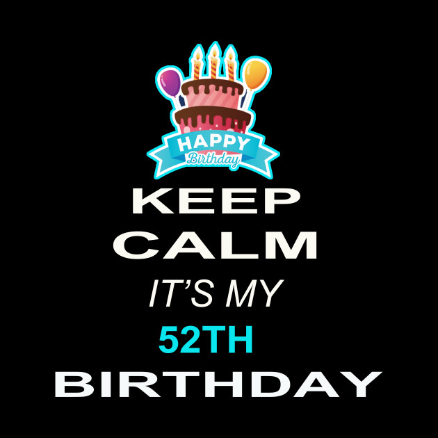 Keep Calm Its My 52TH Birthday 52 Years Old Gift