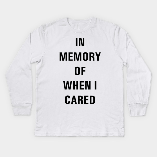 bb95223cd IN MEMORY OF WHEN I CARED - Funny - Kids Long Sleeve T-Shirt | TeePublic
