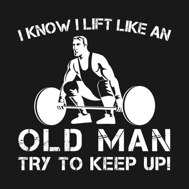 I Know I Lift Like an Old Man Try to Keep Up T-Shirt