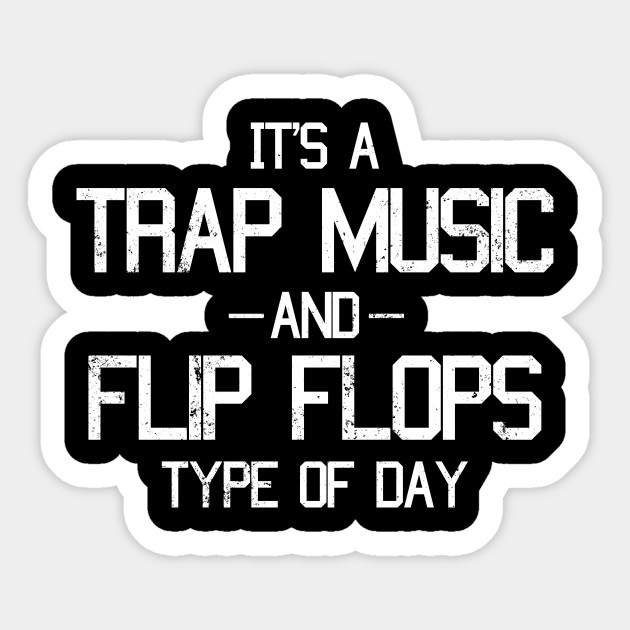 It's A Trap Music and Flip Flops Type of Day Music