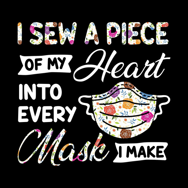 I Sew A Piece Of My Heart Into Every Mask