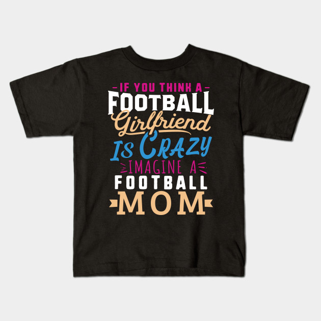 Football Mom Gift For Women Soccer Gift Girlfriend Crazy - If you think a  football girlfriend is crazy Imagine a football mom