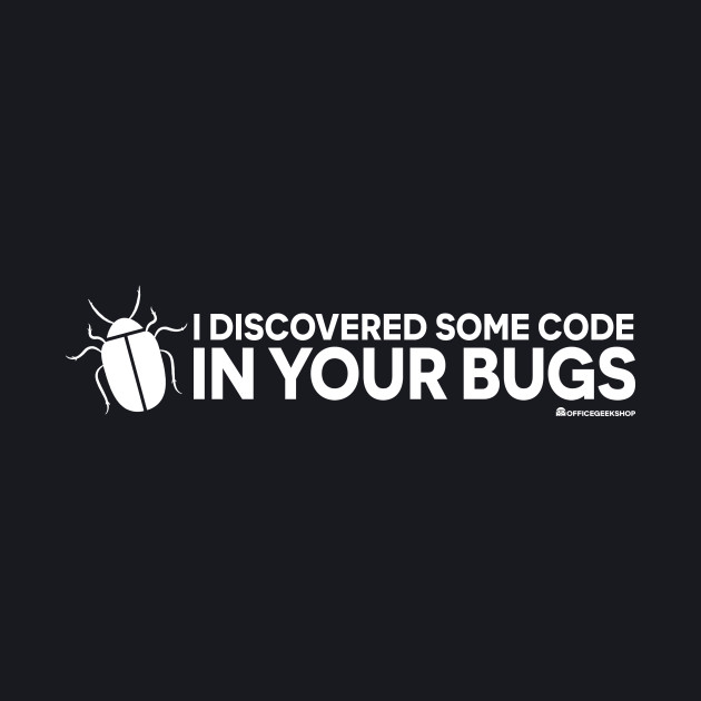 I DISCOVERED SOME CODE IN YOUR BUGS