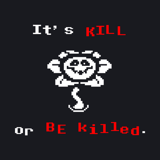 Undertale Flowey It's Kill or Be Killed
