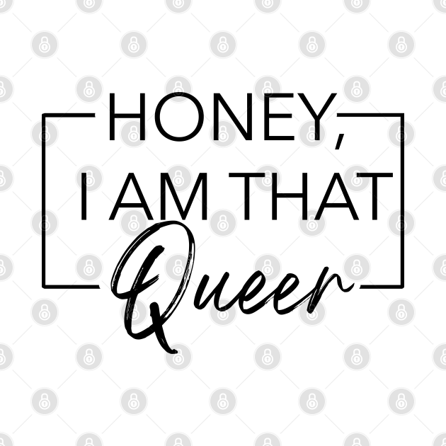 Honey, I am that Queer