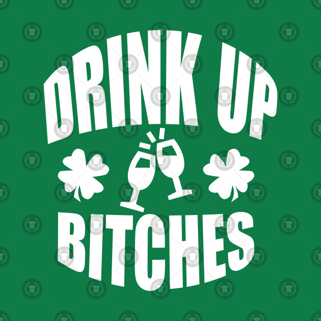 Drink Up Bitches Tee, Funny St. Patrick's Day - White Text