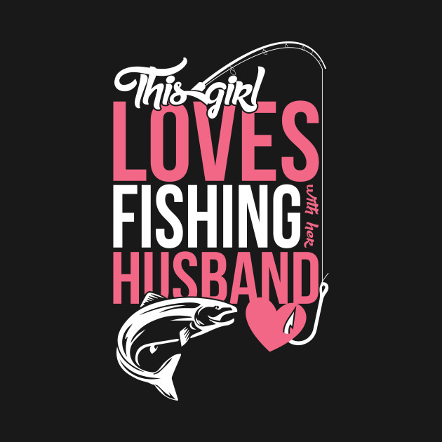 This girl loves fishing with her husband girl t shirt for Girls fishing shirts