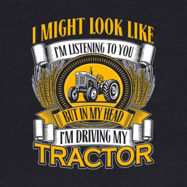 I might look like I'm listening to you but in my head I'm driving my tractor