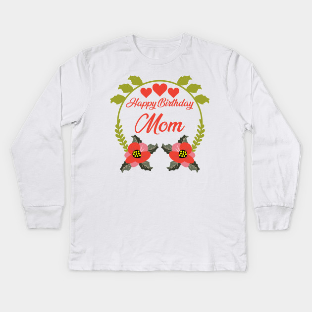 Happy Birthday Mom Kids Long Sleeve T Shirt
