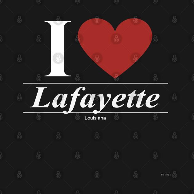 I Love  Lafayette - Gift for Louisianian From Louisiana LA