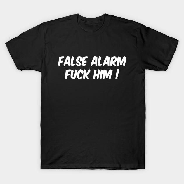 4b4ac9fdf False Alarm Fuck Him - False Alarm Fuck Him - T-Shirt | TeePublic