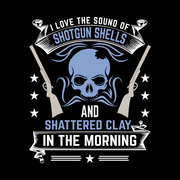 I Love The Sound Of Shotgun Shells And Shattered Clay In The Morning