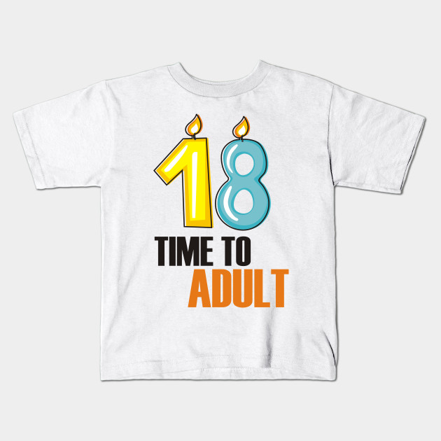 18 Time To Adult Funny Birthday Kids T Shirt