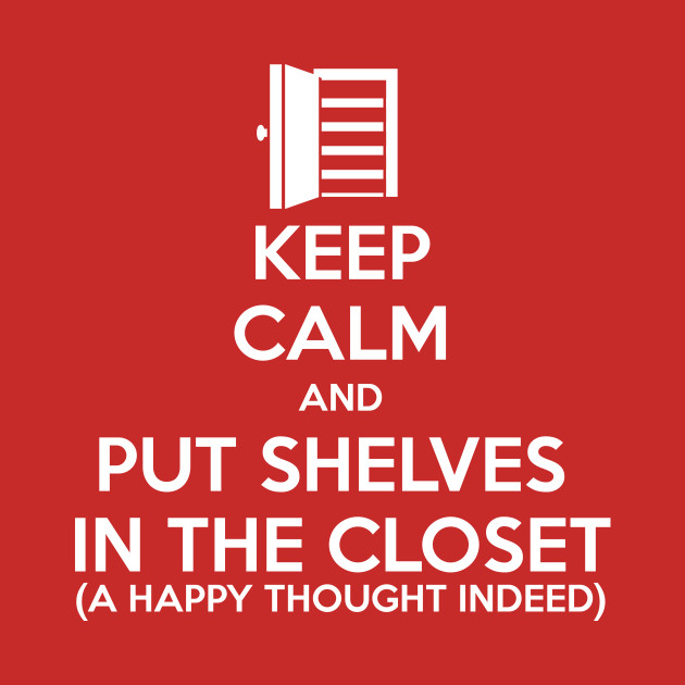 Keep Calm and Put Shelves In The Closet