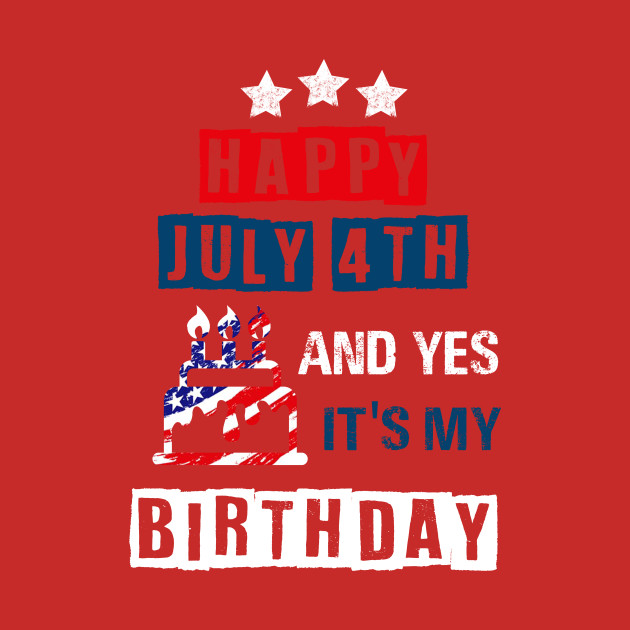 Happy 4th Of July And Yes Its My Birthday Happy 4th Of July T