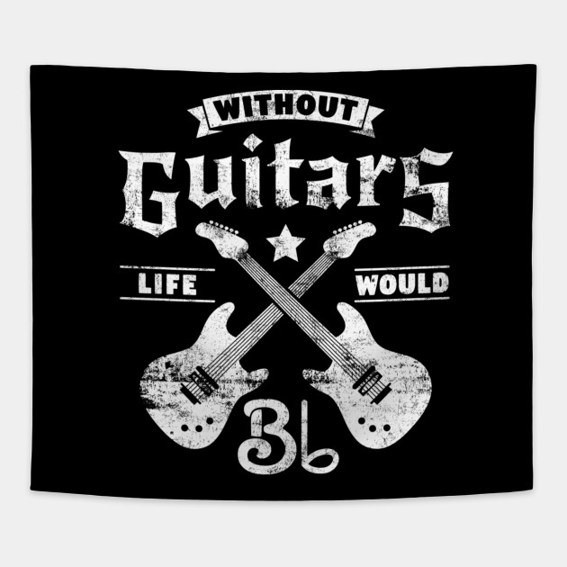 Without Guitars Life Would B Flat