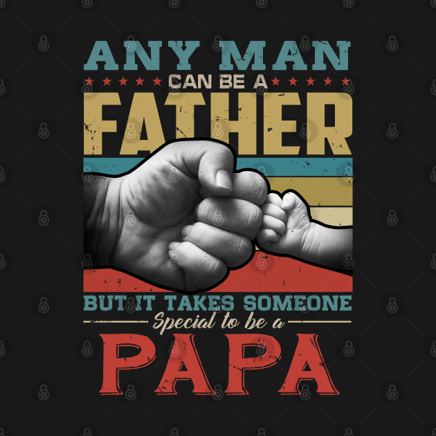 Any man can be a father but it takes someone special to be a papa