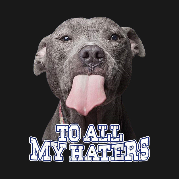 To All My Haters Pitbull Dog
