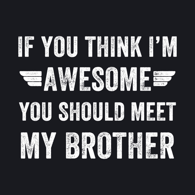 If you think I'm awesome you should meet my brother