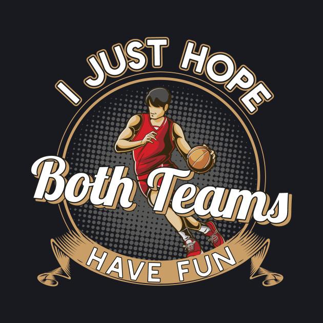 I Just Hope Both Teams Have Fun Basketball T-Shirt Gift