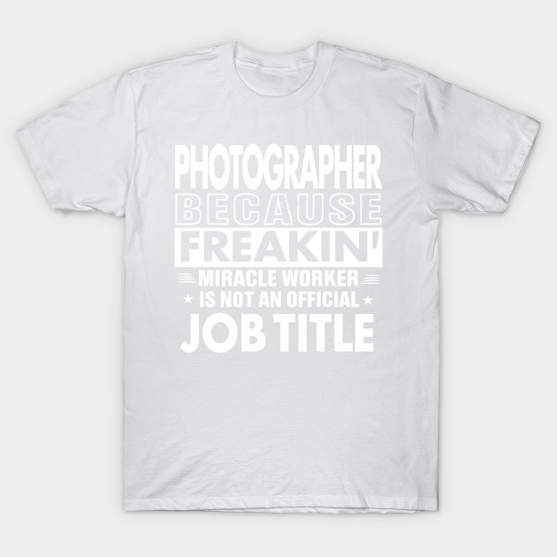 PHOTOGRAPHER Funny Job title Shirt PHOTOGRAPHER is freaking miracle worker T-Shirt-TJ