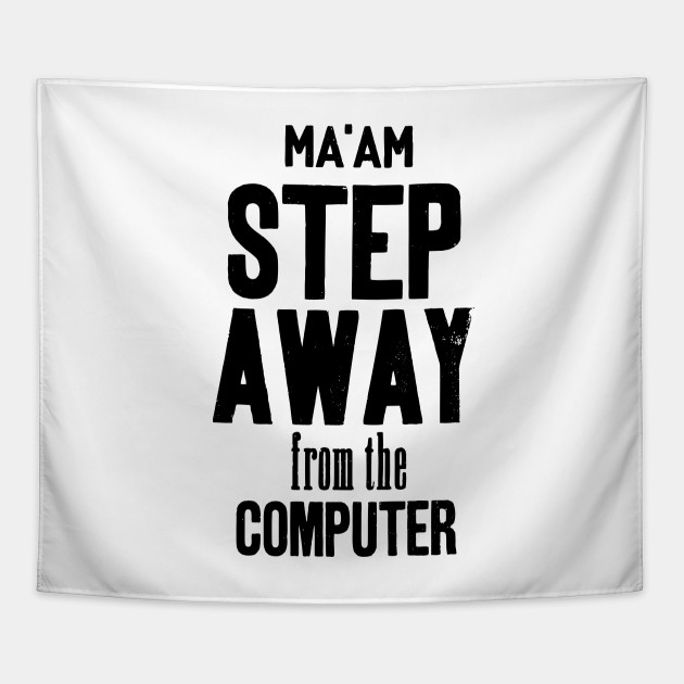 Ma'am step away from the computer