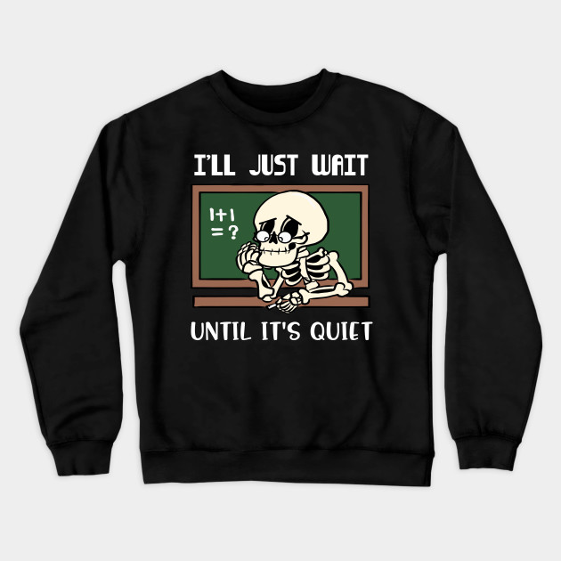 I'll Just Wait Until It's Quiet Funny Teacher Halloween Gift Halloween Teacher Halloween Shirt Teacher Shirt Teacher Gift Teacher Appreciation Halloween Costume Skeleton Shirt