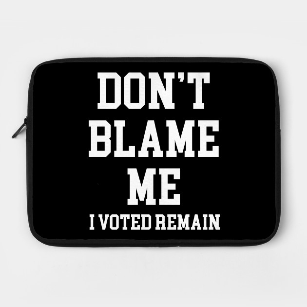 Don't Blame Me I Voted Remain