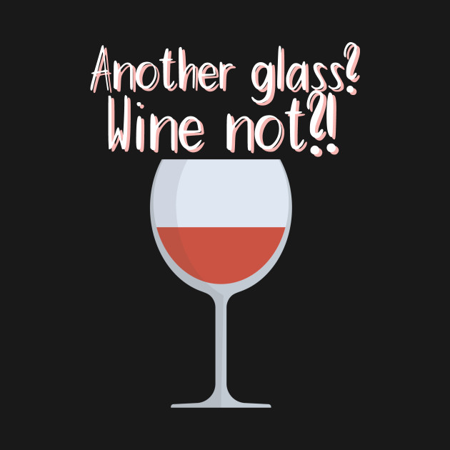 Another glass? Wine not?!