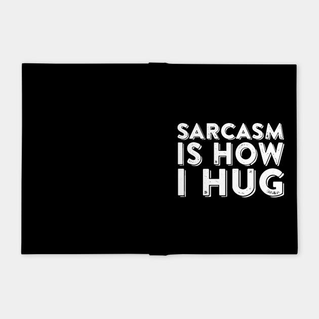 Sarcasm Is How I Hug