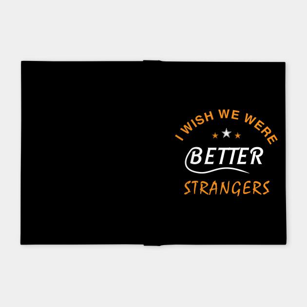I WISH WE WERE BETTER STRANGERS