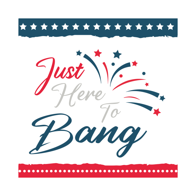 Just Here To Bang, Funny Vintage Fourth Of July 4th Of July Im Just Here To Bang Usa Flag