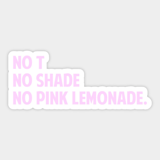My Name Is Shade.No T No Shade No Pink Lemonade