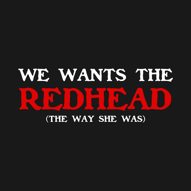We Wants The Redhead! (The Way She was)