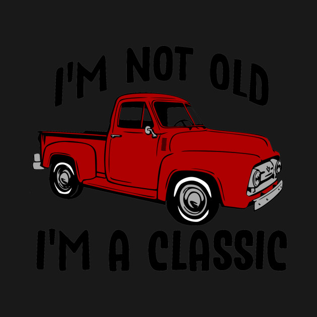 I'm Not Old I'm a Classic Vintage Red Pickup Truck
