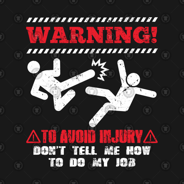 Warning! To avoid injury don´t tell me how to do my job